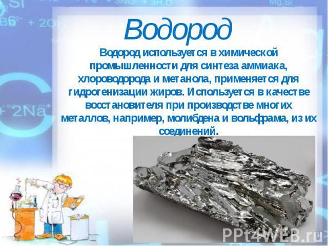 Водород Водород используется в химической промышленности для синтеза аммиака, хлороводорода и метанола, применяется для гидрогенизации жиров. Используется в качестве восстановителя при производстве многих металлов, например, молибдена и вольфрама, и…