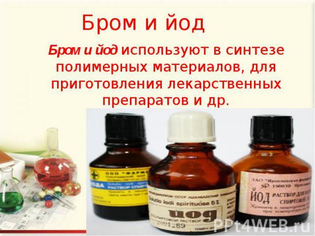 Бром и йод Бром и йод используют в синтезе полимерных материалов, для приготовления лекарственных препаратов и др.