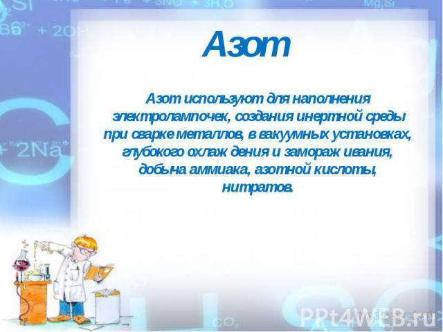 Азот Азот используют для наполнения электролампочек, создания инертной среды при сварке металлов, в вакуумных установках, глубокого охлаждения и замораживания, добыча аммиака, азотной кислоты, нитратов.