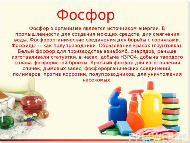 Фосфор Фосфор в организме является источником энергии. В промышленности для создания моющих средств, для смягчения воды. Фосфорорганические соединения для борьбы с сорняками. Фосфиды — как полупроводники. Образование красок (грунтовка). Белый фосфор…