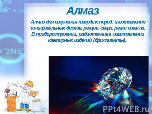 Алмаз Алмаз для сверления твердых пород, изготовления шлифовальных дисков, резцов, сверл, резки стекла. В приборостроении, радиотехнике, изготовлении ювелирных изделий (бриллианты).