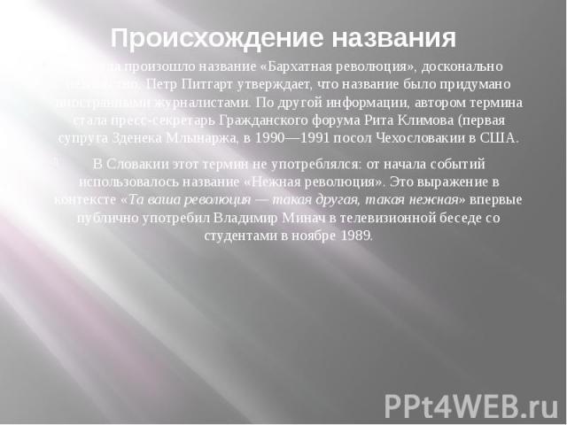 Происхождение названия Откуда произошло название «Бархатная революция», досконально неизвестно. Петр Питгарт утверждает, что название было придумано иностранными журналистами. По другой информации, автором термина стала пресс-секретарь Гражданского …