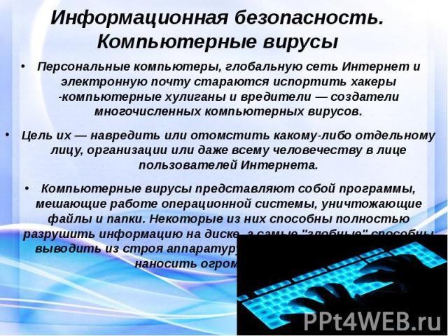 Информационная безопасность. Компьютерные вирусы Персональные компьютеры, глобальную сеть Интернет и электронную почту стараются испортитьхакеры -компьютерные хулиганы и вредители — создатели многочисленных компьютерных вирусов. Цель их — навр…