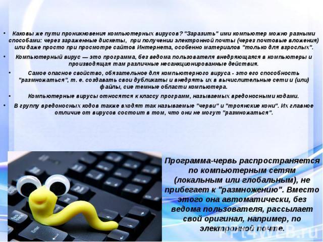 """Каковы же пути проникновения компьютерных вирусов? """"Заразить"""" ими компьютер можно разными способами: через зараженные дискеты, при получении электронной почты (через почтовые вложения) или даже просто при просмотре сайтов Интернета, особен…"""