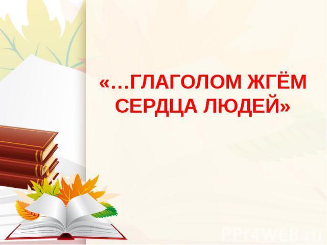 «…ГЛАГОЛОМ ЖГЁМ СЕРДЦА ЛЮДЕЙ»
