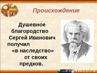 Происхождение Душевное благородство Сергей Иванович получил «в наследство» от св