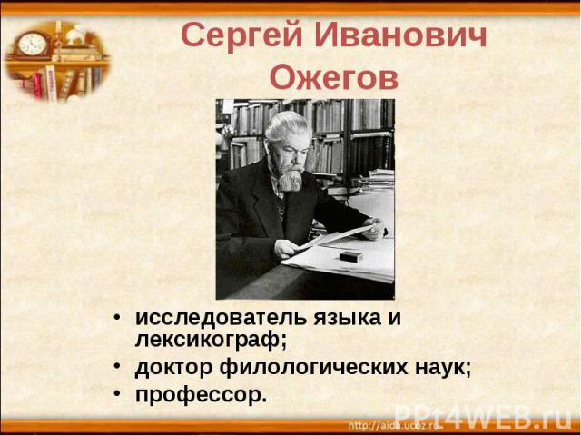 Сергей Иванович Ожегов исследователь языка и лексикограф; доктор филологических наук; профессор.