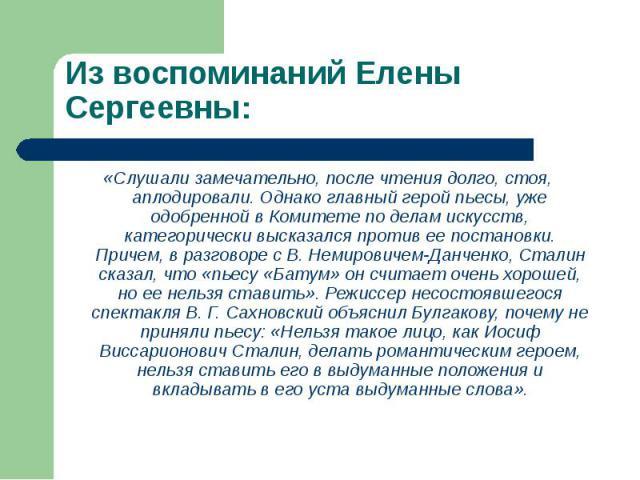 «Слушали замечательно, после чтения долго, стоя, аплодировали. Однако главный герой пьесы, уже одобренной в Комитете по делам искусств, категорически высказался против ее постановки. Причем, в разговоре с В. Немировичем-Данченко, Сталин сказал, что …