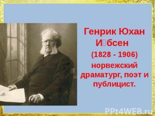 Генрик Юхан И бсен Генрик Юхан И бсен (1828 -1906)