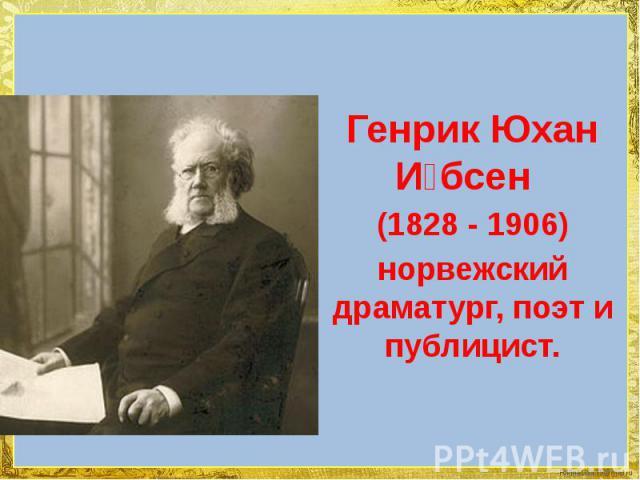 Генрик Юхан И бсен Генрик Юхан И бсен (1828 -1906) норвежский драматург, поэт и публицист.