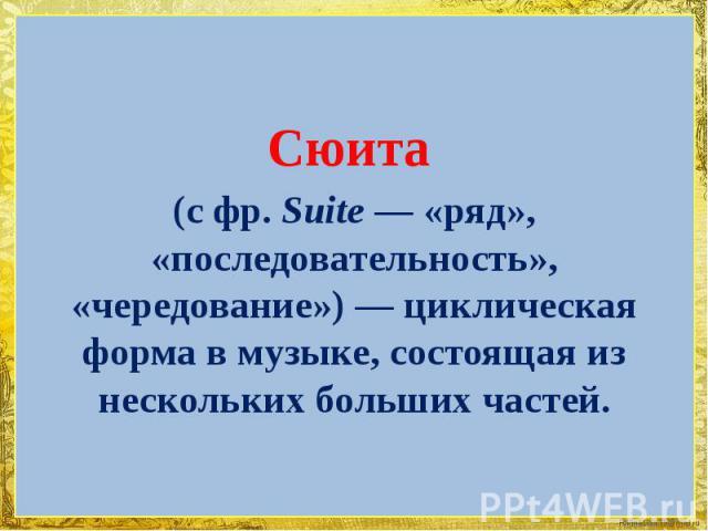 Сюита (сфр.Suite— «ряд», «последовательность», «чередование»)— циклическая форма в музыке, состоящая из нескольких больших частей.
