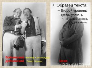Бобчинский- Николай Светловидов Добчинский – Павел Оленев, Осип