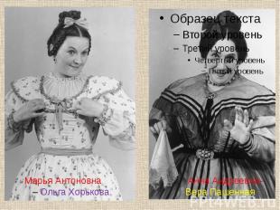 Марья Антоновна Анна Андреевна- – Ольга Хорькова, Вера Пашенная