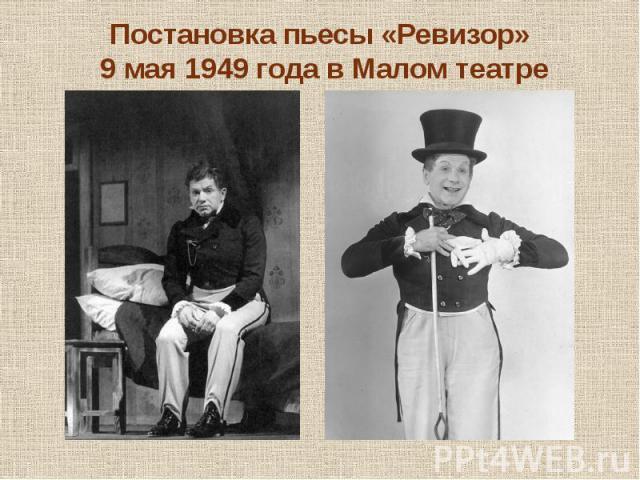 Постановка пьесы «Ревизор» 9 мая 1949 года в Малом театре В роли Хлестакова сыграл Игорь Ильинский, которому на тот момент было 48 лет. В этой роли актер играл 3 сезона, затем выступал в роли Городничего (с 1952 года)