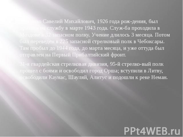 Юрченко Савелий Михайлович, 1926 года рождения, был призван на службу в марте 1943 года. Служба проходила в Моздоке в 32 запасном полку. Учение длилось 3 месяца. Потом был переведен в 225 запасной стрелковый полк в Чебоксары. Там пробыл до…