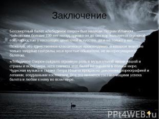 Заключение Бессмертный балет «Лебединое озеро» был написан Петром Ильичом Чайков