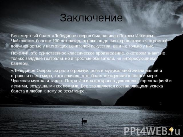Заключение Бессмертный балет «Лебединое озеро» был написан Петром Ильичом Чайковским больше 130 лет назад, однако он до сих пор пользуется огромной популярностью у настоящих ценителей искусства, да и не только у них. Пожалуй, это единственное класси…