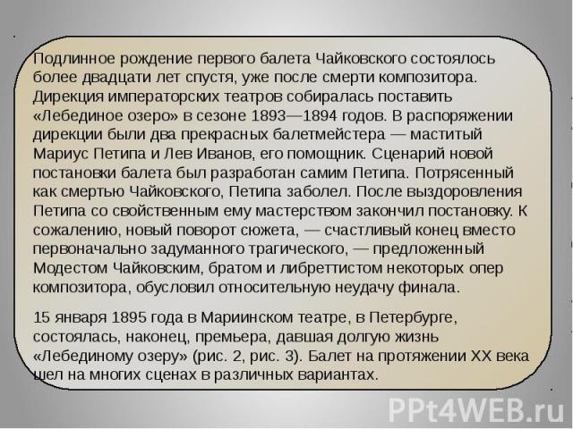 Подлинное рождение первого балета Чайковского состоялось более двадцати лет спустя, уже после смерти композитора. Дирекция императорских театров собиралась поставить «Лебединое озеро» в сезоне 1893—1894 годов. В распоряжении дирекции были два прекра…