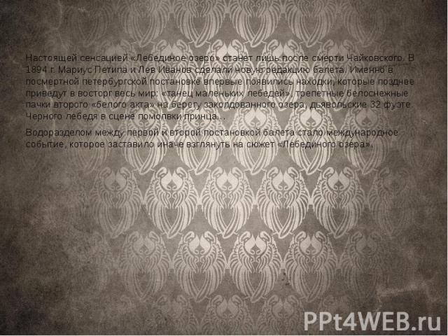 Настоящей сенсацией «Лебединое озеро» станет лишь после смерти Чайковского. В 1894 г. Мариус Петипа и Лев Иванов сделали новую редакцию балета. Именно в посмертной петербургской постановке впервые появились находки, которые позднее приведут в востор…
