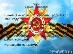 Быков Василий Савельевич Быков Василий Савельевич родился в 1906 году. На фронте