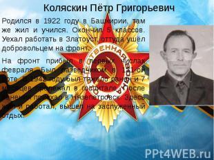 Коляскин Пётр Григорьевич Родился в 1922 году в Башкирии, там же жил и учился. О