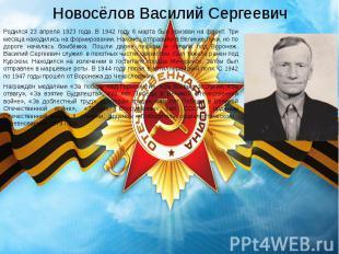 Новосёлов Василий Сергеевич Родился 23 апреля 1923 года. В 1942 году 6 марта был