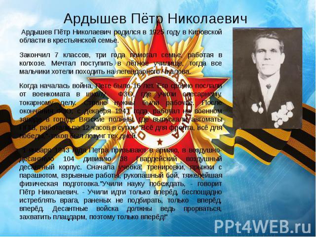 Ардышев Пётр Николаевич Ардышев Пётр Николаевич родился в 1925 году в Кировской области в крестьянской семье. Закончил 7 классов, три года помогал семье, работая в колхозе. Мечтал поступить в лётное училище, тогда все мальчики хотели походить …