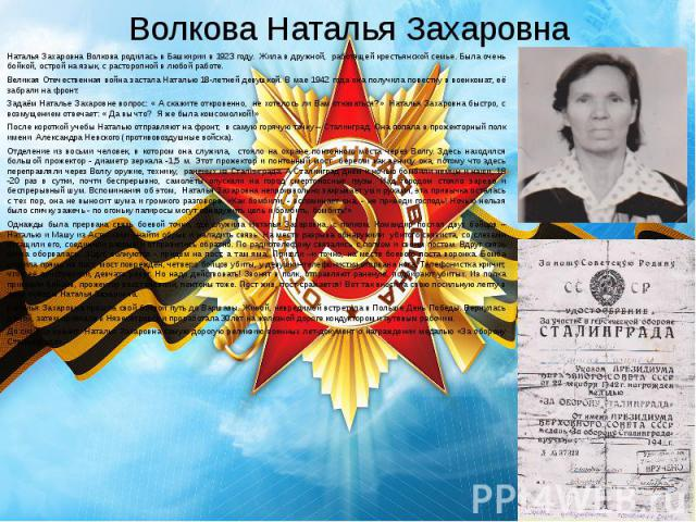 Волкова Наталья Захаровна Наталья Захаровна Волкова родилась в Башкирии в 1923 году. Жила в дружной, работящей крестьянской семье. Была очень бойкой, острой на язык, с расторопной в любой работе. Великая Отечественная война застала Наталью 18-летней…