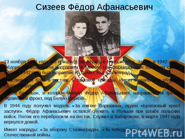 Сизеев Фёдор Афанасьевич 13 ноября 1941 года его призвали на службу в Новосибирск. Затем, в 1942 году, Фёдора Афанасьевича направили в Москву, где формировался батальон связи. Весной 1942 года был отправлен на фронт, под Сталинград. Участвовал в боя…