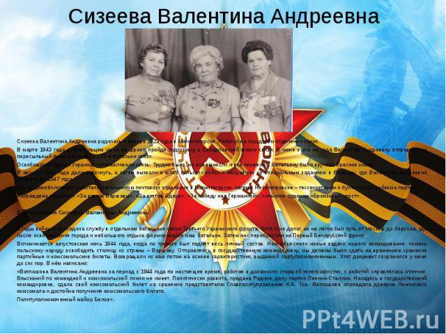 Сизеева Валентина Андреевна Сизеева Валентина Андреевна родилась в январе 1923 года в Магнитогорске. Работала в городском отделении связи. В марте 1943 года добровольцем ушла на фронт, пройдя подготовку в Свердловской школе связи. В июне этого же го…