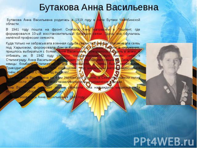 Бутакова Анна Васильевна Бутакова Анна Васильевна родилась в 1919 году в селе Бутаки Челябинской области. В 1941 году пошла на фронт. Сначала Анну направили в Ташкент, где формировался 10-ый восстановительный батальон связи. Здесь она обучалас…