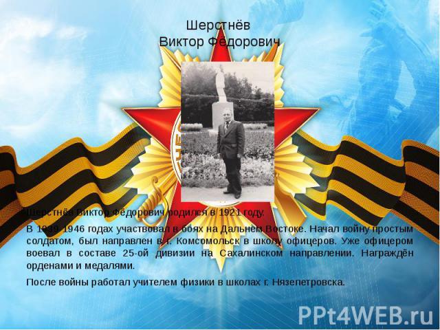 Шерстнёв Виктор Фёдорович Шерстнёв Виктор Фёдорович родился в 1921 году. В 1939-1946 годах участвовал в боях на Дальнем Востоке. Начал войну простым солдатом, был направлен в г. Комсомольск в школу офицеров. Уже офицером воевал в составе 25-ой дивиз…