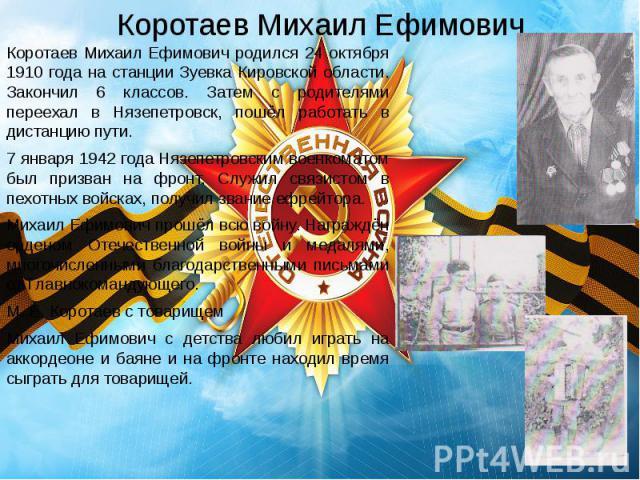 Коротаев Михаил Ефимович Коротаев Михаил Ефимович родился 24 октября 1910 года на станции Зуевка Кировской области. Закончил 6 классов. Затем с родителями переехал в Нязепетровск, пошёл работать в дистанцию пути. 7 января 1942 года Нязепетровским во…