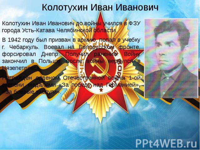 Колотухин Иван Иванович Колотухин Иван Иванович до войны учился в ФЗУ города Усть-Катава Челябинской области. В 1942 году был призван в армию, попал в учебку г. Чебаркуль. Воевал на Белорусском фронте, форсировал Днепр. Получил ранение. Войну законч…