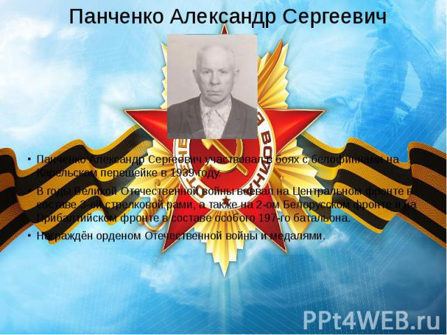 Панченко Александр Сергеевич Панченко Александр Сергеевич участвовал в боях с белофиннами на Карельском перешейке в 1939 году. В годы Великой Отечественной войны воевал на Центральном фронте в составе 3-ей стрелковой рами, а также на 2-ом Белорусско…