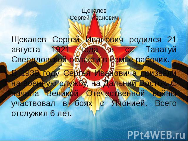 Щекалев Сергей Иванович Щекалев Сергей Иванович родился 21 августа 1921 года в ст. Таватуй Свердловской области в семье рабочих. В 1939 году Сергея Ивановича призвали на военную службу, на Дальний Восток. С начала Великой Отечественной войны участво…