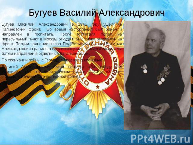 Бугуев Василий Александрович Бугуев Василий Александрович в 1941 году ушёл на Калиновский фронт. Во время наступления был ранен и направлен в госпиталь. После госпиталя попал на пересыльный пункт в Москву, откуда и был снова отправлен на фронт. Полу…