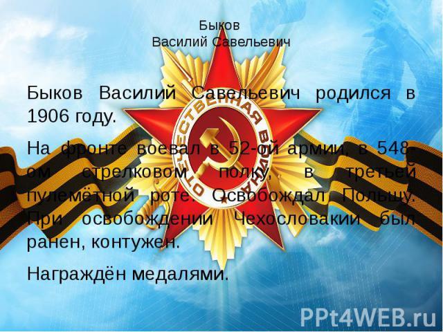 Быков Василий Савельевич Быков Василий Савельевич родился в 1906 году. На фронте воевал в 52-ой армии, в 548-ом стрелковом полку, в третьей пулемётной роте. Освобождал Польшу. При освобождении Чехословакии был ранен, контужен. Награждён медалями.