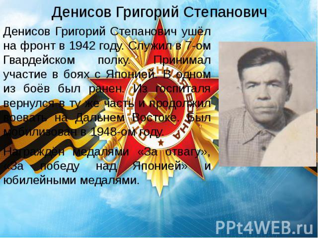 Денисов Григорий Степанович Денисов Григорий Степанович ушёл на фронт в 1942 году. Служил в 7-ом Гвардейском полку. Принимал участие в боях с Японией. В одном из боёв был ранен. Из госпиталя вернулся в ту же часть и продолжил воевать на Дальнем Вост…