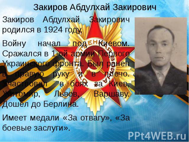 Закиров Абдулхай Закирович Закиров Абдулхай Закирович родился в 1924 году. Войну начал под Киевом. Сражался в 1-ой армии Первого Украинского фронта. Был ранен в правую руку и в плечо. Участвовал в боях за Киев, Житомир, Львов, Варшаву. Дошёл до Берл…
