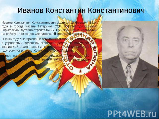 Иванов Константин Константинович Иванов Константин Константинович родился 12 февраля 1914 года в городе Казань Татарской ССР. В 1934 году окончил Горьковский путейно-строительный техникум и был направлен на работу на станцию Свердловской железной до…