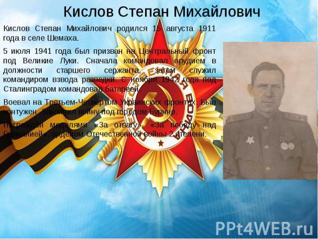 Кислов Степан Михайлович Кислов Степан Михайлович родился 15 августа 1911 года в селе Шемаха. 5 июля 1941 года был призван на Центральный фронт под Великие Луки. Сначала командовал орудием в должности старшего сержанта, затем служил командиром взвод…