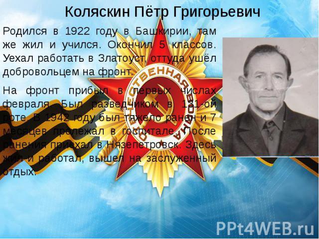 Коляскин Пётр Григорьевич Родился в 1922 году в Башкирии, там же жил и учился. Окончил 5 классов. Уехал работать в Златоуст, оттуда ушёл добровольцем на фронт. На фронт прибыл в первых числах февраля. Был разведчиком в 131-ой роте. В 1942 году был т…