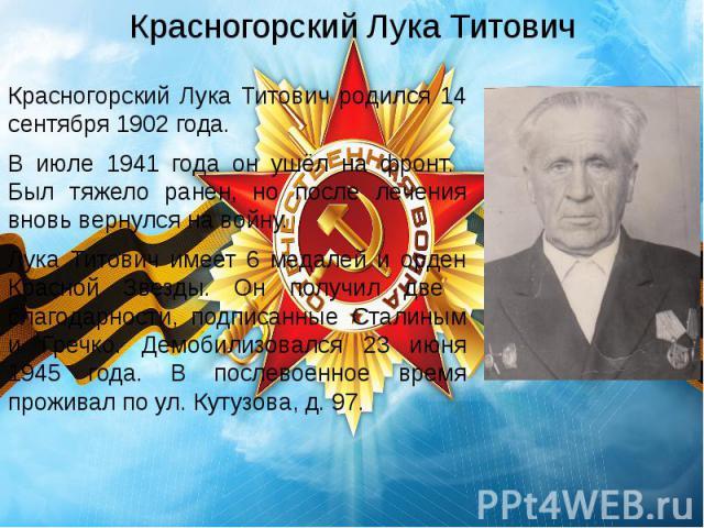 Красногорский Лука Титович Красногорский Лука Титович родился 14 сентября 1902 года. В июле 1941 года он ушёл на фронт. Был тяжело ранен, но после лечения вновь вернулся на войну. Лука Титович имеет 6 медалей и орден Красной Звезды. Он получил две б…