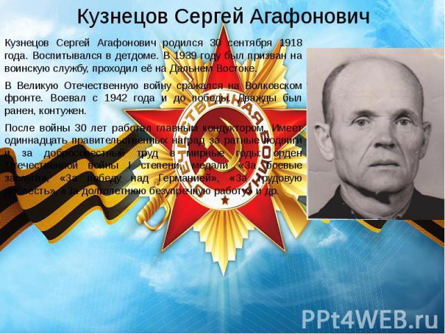 Кузнецов Сергей Агафонович Кузнецов Сергей Агафонович родился 30 сентября 1918 года. Воспитывался в детдоме. В 1939 году был призван на воинскую службу, проходил её на Дальнем Востоке. В Великую Отечественную войну сражался на Волковском фронте. Вое…