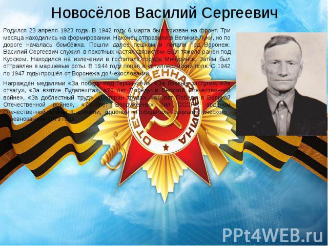 Новосёлов Василий Сергеевич Родился 23 апреля 1923 года. В 1942 году 6 марта был призван на фронт. Три месяца находились на формировании. Наконец отправили в Великие Луки, но по дороге началась бомбёжка. Пошли далее пешком и попали под Воронеж. Васи…