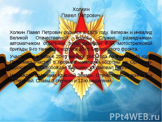 Холкин Павел Петрович Холкин Павел Петрович родился в 1925 году. Ветеран и инвалид Великой Отечественной войны. Служил разведчиком-автоматчиком отдельной роты разведки 8-ой мотострелковой бригады 9-го танкового корпуса 10-го Белорусского фронта. Уча…