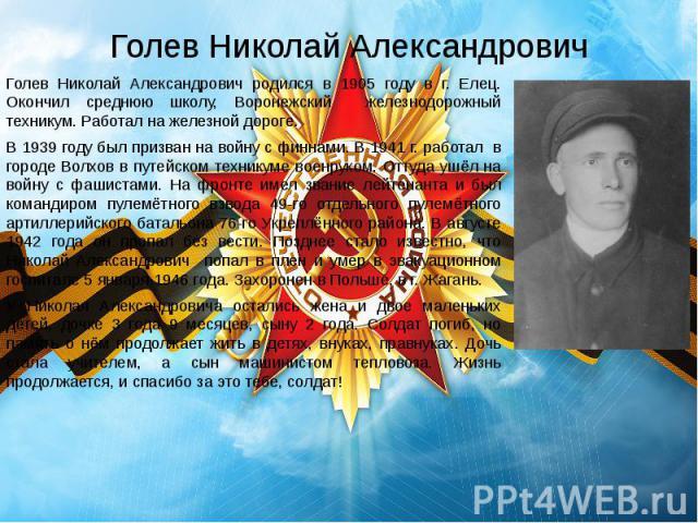Голев Николай Александрович Голев Николай Александрович родился в 1905 году в г. Елец. Окончил среднюю школу, Воронежский железнодорожный техникум. Работал на железной дороге. В 1939 году был призван на войну с финнами. В 1941 г. работал в городе Во…