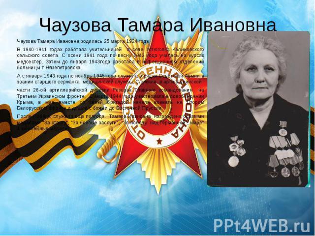 Чаузова Тамара Ивановна Чаузова Тамара Ивановна родилась 25 марта 1924 года. В 1940-1941 годах работала учительницей в селе Устюговка Калиновского сельского совета. С осени 1941 года по весну 1942 года училась на курсах медсестер. Затем до января 19…