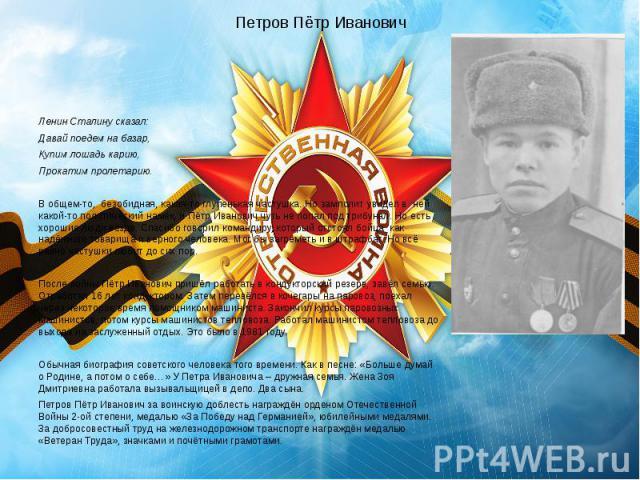 Петров Пётр Иванович Ленин Сталину сказал: Давай поедем на базар, Купим лошадь карию, Прокатим пролетарию.  В общем-то, безобидная, какая-то глупенькая частушка. Но замполит увидел в ней какой-то политический намёк, и Пётр Иванович чуть не поп…